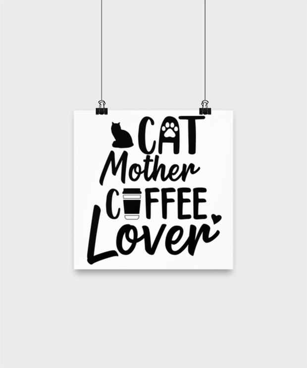 Cat Mother Coffee Lover High Gloss Poster 10 in x 10 in , Gift For Cat And Coffee Lovers, Posters & Prints Gift For Her, Mother's Day Present Ideas For Cat And Coffee Lovers
