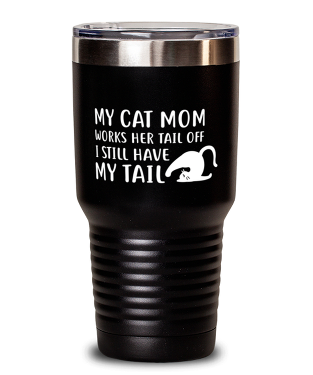 My Cat Mom Works Her Tail Off. I Still Have My Tail 30 oz Black Drink Tumbler w/ Lid, Gift For Cat Lovers, Tumblers & Water Glasses Gift For Her, Mother's Day Present Ideas For Cat Lovers