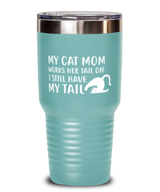 My Cat Mom Works Her Tail Off. I Still Have My Tail 30 oz Teal Drink Tumbler w/ Lid, Gift For Cat Lovers, Tumblers & Water Glasses Gift For Her, Mother's Day Present Ideas For Cat Lovers