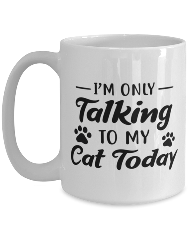 I'm Only Talking To My Cat Today 15 oz White Coffee Mug, Gift For Cat Lovers, Novelty Coffee Mugs Gift For Her, Birthday, Just Because Present Ideas For Cat Lovers