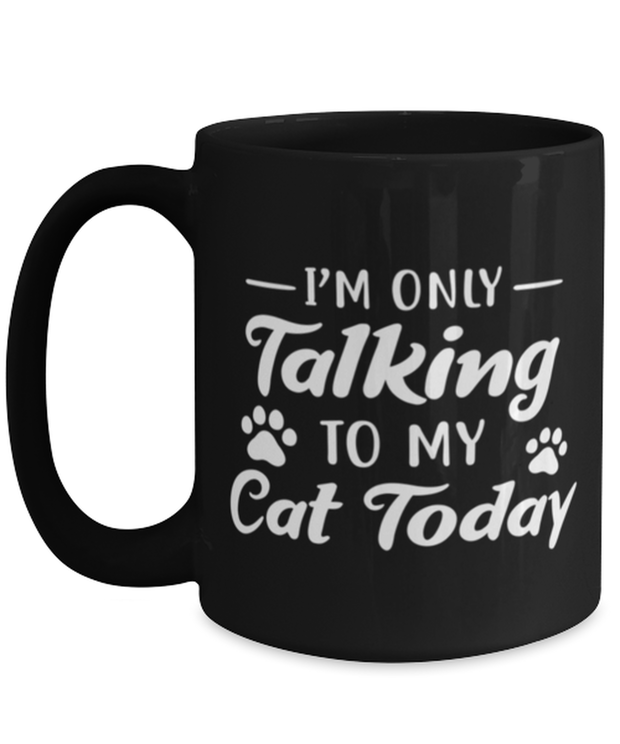 I'm Only Talking To My Cat Today 15 oz Black Coffee Mug, Gift For Cat Lovers, Novelty Coffee Mugs Gift For Her, Birthday, Just Because Present Ideas For Cat Lovers