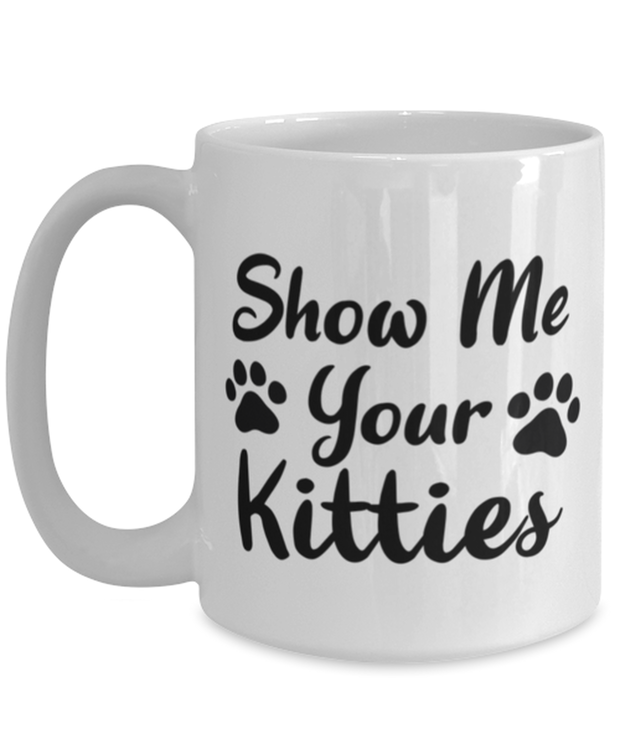 Show Me Your Kitties 15 oz White Coffee Mug, Gift For Cat Lovers, Novelty Coffee Mugs Gift For Her, Sister, Friend, Birthday, Just Because Present Ideas For Cat Lovers