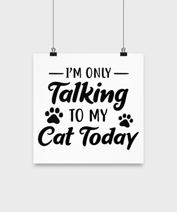 I'm Only Talking To My Cat Today High Gloss Poster 12 in x 12 in, Gift For Cat Lovers, Posters & Prints Gift For Her, Birthday, Just Because Present Ideas For Cat Lovers