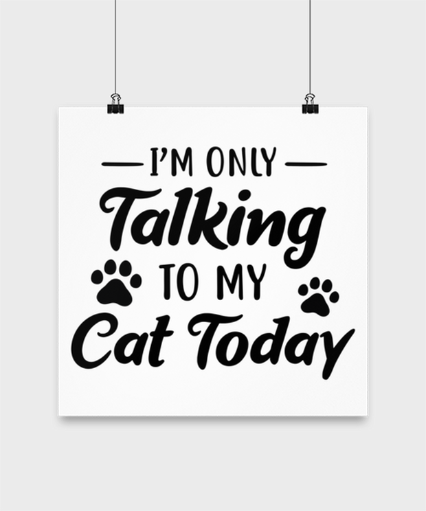 I'm Only Talking To My Cat Today High Gloss Poster 14 in x 14 in, Gift For Cat Lovers, Posters & Prints Gift For Her, Birthday, Just Because Present Ideas For Cat Lovers