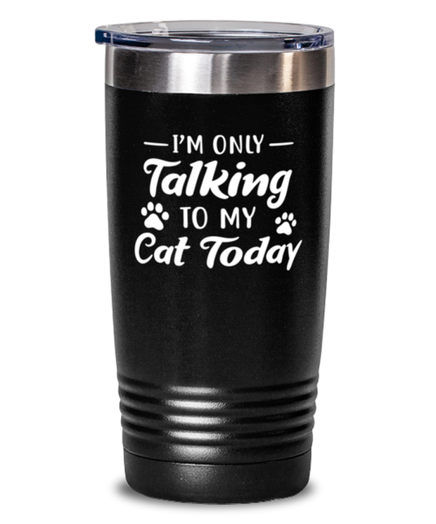 I'm Only Talking To My Cat Today 20 oz Black Drink Tumbler w/ Lid, Gift For Cat Lovers, Tumblers & Water Glasses Gift For Her, Birthday, Just Because Present Ideas For Cat Lovers