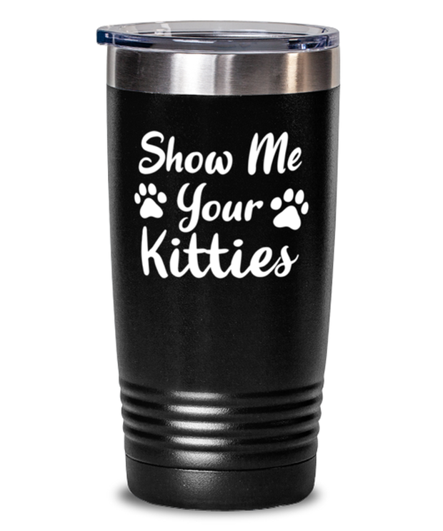 Show Me Your Kitties 20 oz Black Drink Tumbler w/ Lid, Gift For Cat Lovers, Tumblers & Water Glasses Gift For Her, Sister, Friend, Birthday, Just Because Present Ideas For Cat Lovers