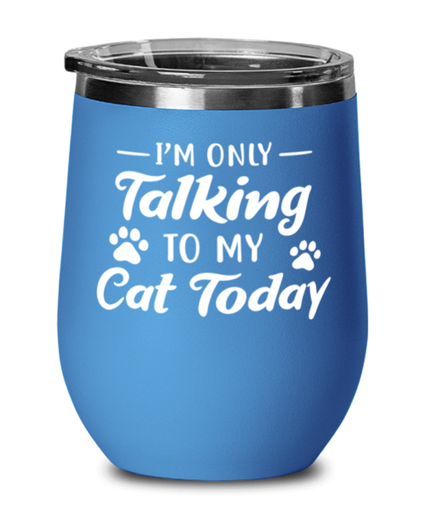 I'm Only Talking To My Cat Today Blue Insulated Wine Tumbler w/ Lid, Gift For Cat Lovers, Wine Glasses Gift For Her, Birthday, Just Because Present Ideas For Cat Lovers