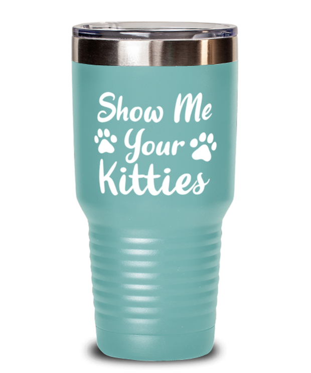 Show Me Your Kitties 30 oz Teal Drink Tumbler w/ Lid, Gift For Cat Lovers, Tumblers & Water Glasses Gift For Her, Sister, Friend, Birthday, Just Because Present Ideas For Cat Lovers