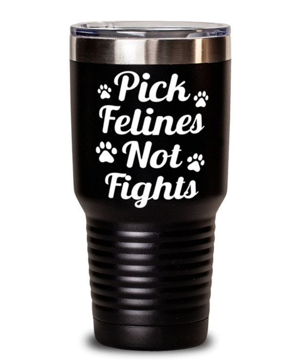 Pick Felines Not Fights 30 oz Black Drink Tumbler w/ Lid, Gift For Cat Lovers, Tumblers & Water Glasses Gift For Her, Him, Birthday, Just Because Present Ideas For Cat Lovers