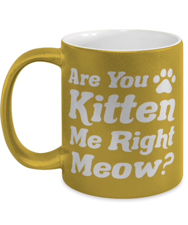 Are You Kitten Me Right Meow 11 oz Metallic Gold Mug, Gift For Cat Lovers, Novelty Coffee Mugs Gift For Her, Birthday, Just Because Present Ideas For Cat Lovers
