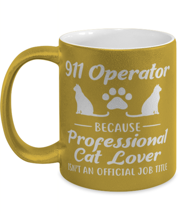 911 Operator Because Prof Cat Lover 11 oz Metallic Gold Mug, Gift For Cat Loving 911 Operators, Novelty Coffee Mugs Gift For Her,,  Present Ideas For Cat Loving 911 Operators