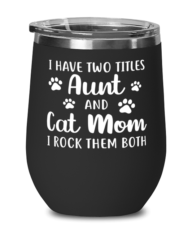 Have Two Titles Aunt Cat Mom Black Insulated Wine Tumbler w/ Lid, Gift For Cat Moms And Aunts, Wine Glasses Gift For Mom, Aunt, Baby Shower Present Ideas For Cat Moms And Aunts