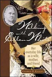 Walking with Ellen White: Her Everyday Life as a Wife, Mother, and Friend by George R. Knight