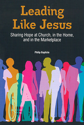 Leading Like Jesus: Sharing Hope at Church, in the Home, and in the Marketplace by Philip Baptiste