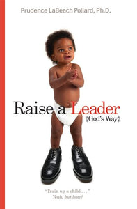 Raise a Leader God's Way (by Prudence LaBeach Pollard, Ph. D)