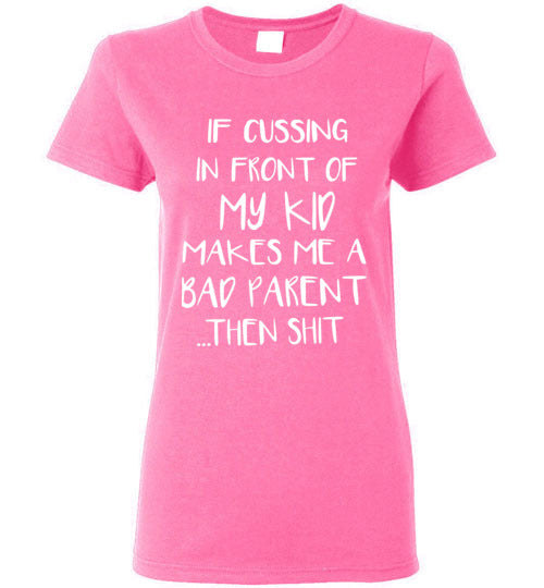 If Cussing in Front Of My Kid, If Cussing in Front Of My Kid Makes Me A Bad Parent Wb Gildan Woman Ladies Shirt