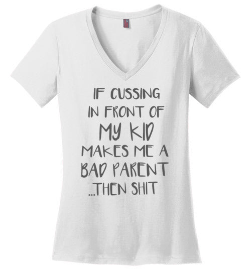 If Cussing in Front Of My Kid, If Cussing in Front Of My Kid Makes Me A Bad Parent Wa Ladies Perfect Weight V-Neck Shirt