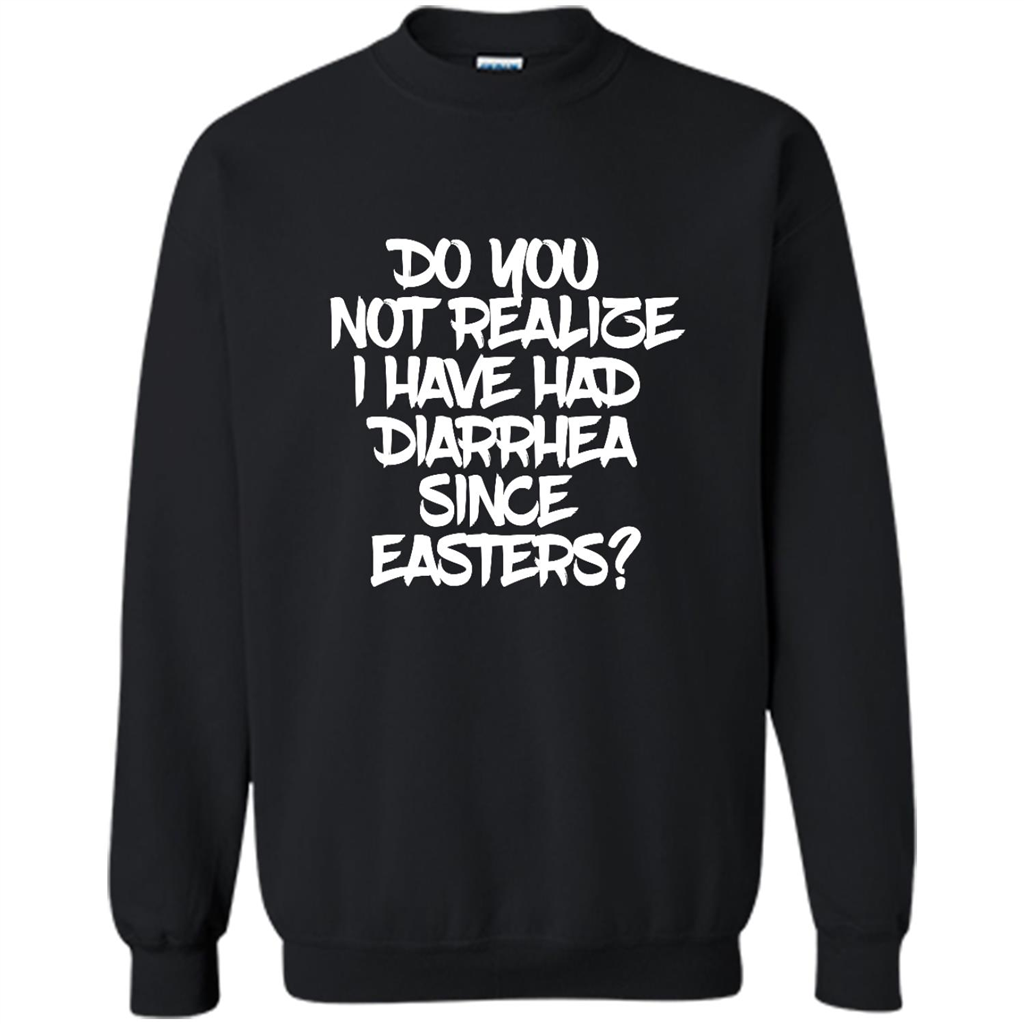 Do You Not Realize I Have Had Diarrhea Since Easters C - Crewneck