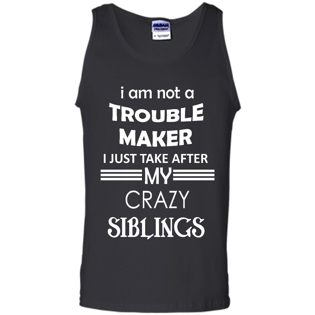 I Am Not A Trouble Maker I Just Take After My Crazy Siblings