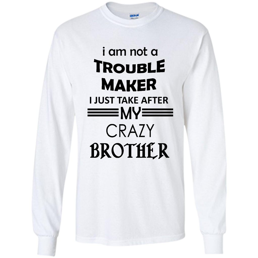 I Am Not A Trouble Maker I Just Take After My Crazy Brother (W)