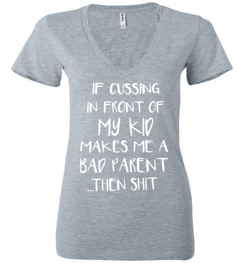 If Cussing in Front Of My Kid, If Cussing in Front Of My Kid Makes Me A Bad Parent Wb Bella Ladies Woman V-Neck Shirt