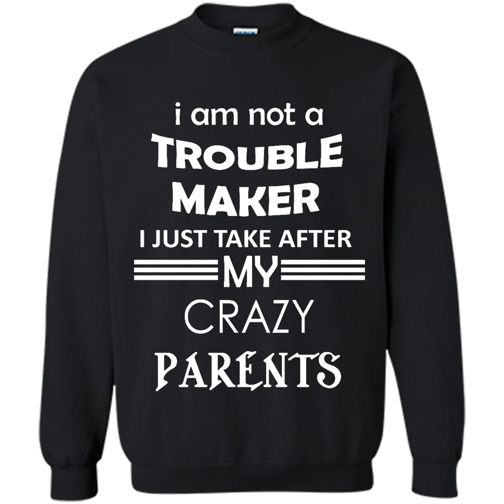 I Am Not A Trouble Maker I Just Take After My Crazy Parents