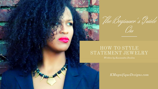 Beginner's Guide On How To Style Statement Jewelry by KMagnifiqueDesigns