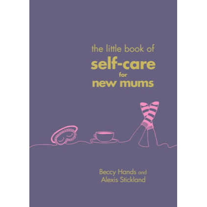 The Little Book of Self-Care for New Mums - Beccy Hands & Alexis Stickland