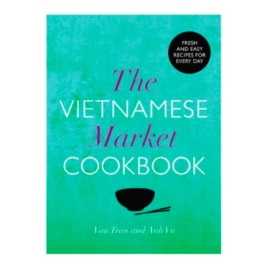 The Vietnamese Market Cookbook - Anh Vu & Van Tran