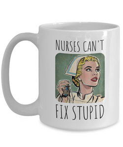 Nurse Mug | Nurses Can't Fix Stupid