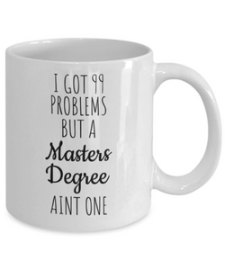 Masters Degree Mug | I got 99 Problems but a Masters Degree aint one