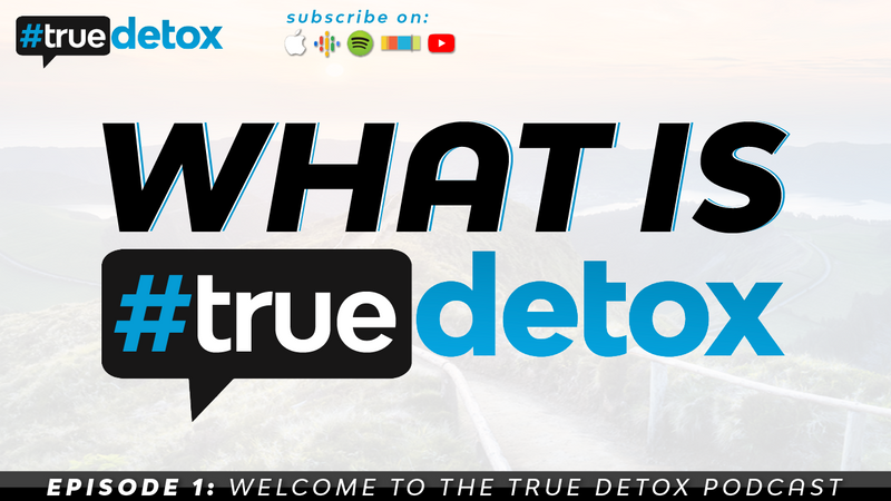 Episode 1 - Welcome to the True Detox Podcast - What is TrueDetox?