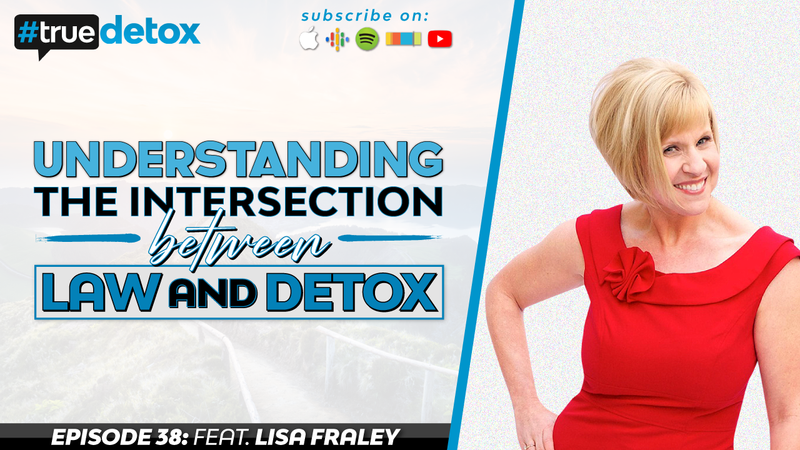 Episode 38 - Lisa Fraley - Understanding the Intersection Between Law and Detox