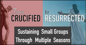 From Crucified to Resurrected Webinar: Sustaining Small Groups Through Multiple Seasons
