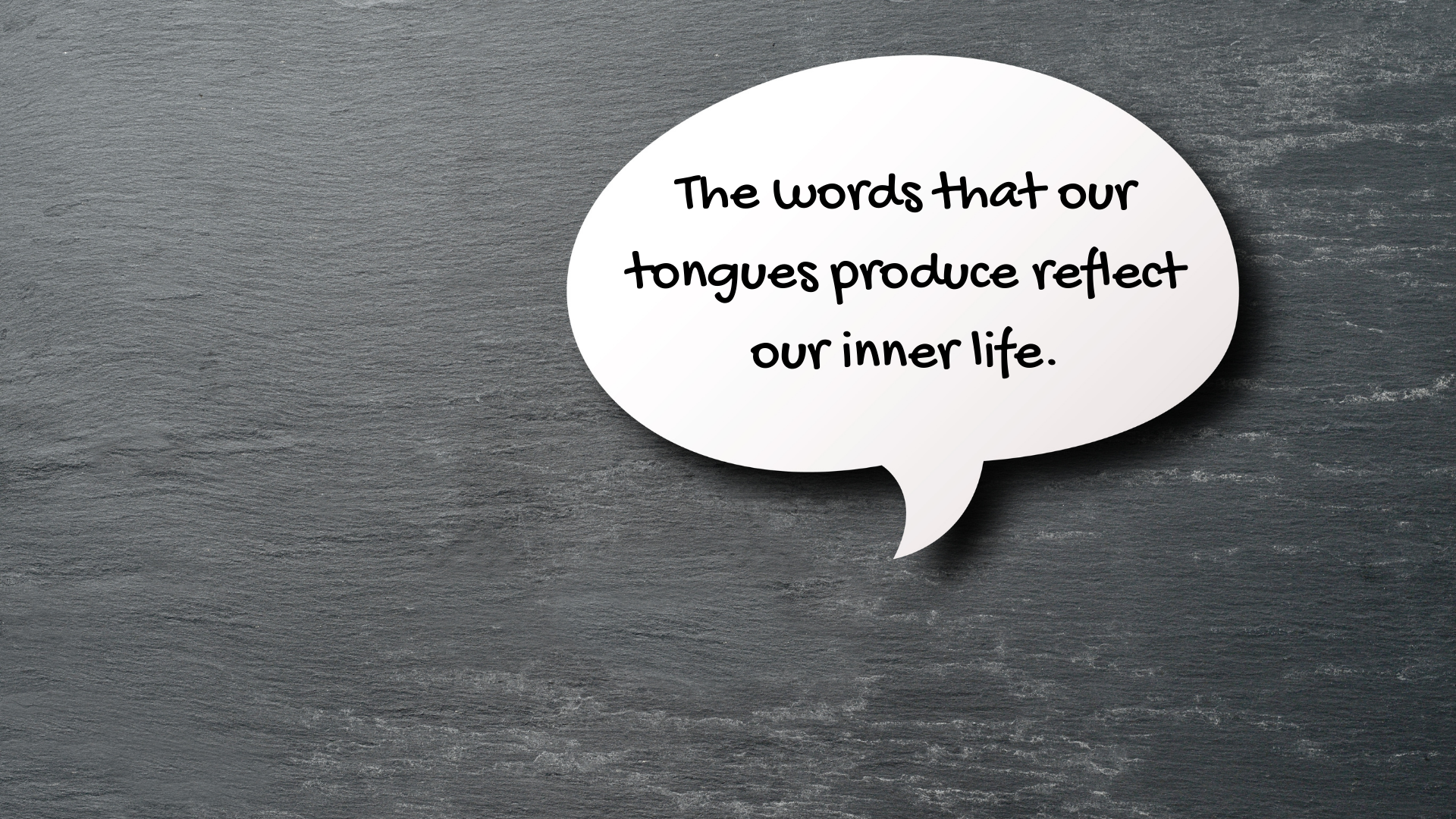 Our words reflect our inner life.