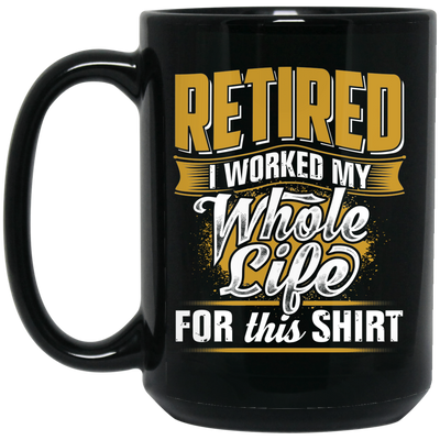 I Worked My Whole Life For This Shirt Mug