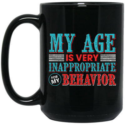 My Age Is Very Inappropriately For My Behavior Mug