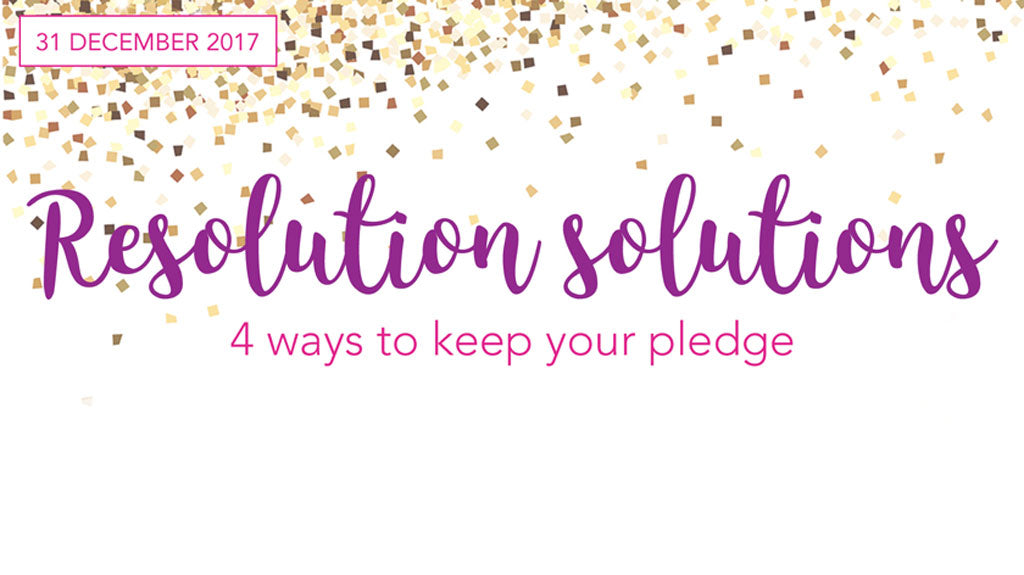 Resolution Solutions - 4 Ways to Keep Your Pledge