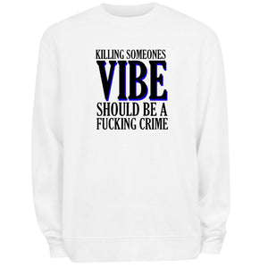 Killing Someone's Vibe Should Be A F*ckin Crime SWEATSHIRT