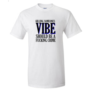 Killing Someone's Vibe Should Be A F*ckin Crime mens tee white