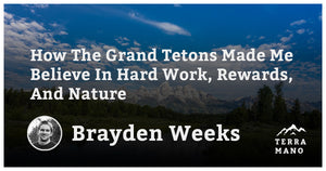 Brayden Weeks - How The Grand Tetons Made Me Believe In Hard Work, Rewards, And Nature