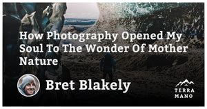 Bret Blakely - How Photography Opened My Soul To The Wonder Of Mother Nature