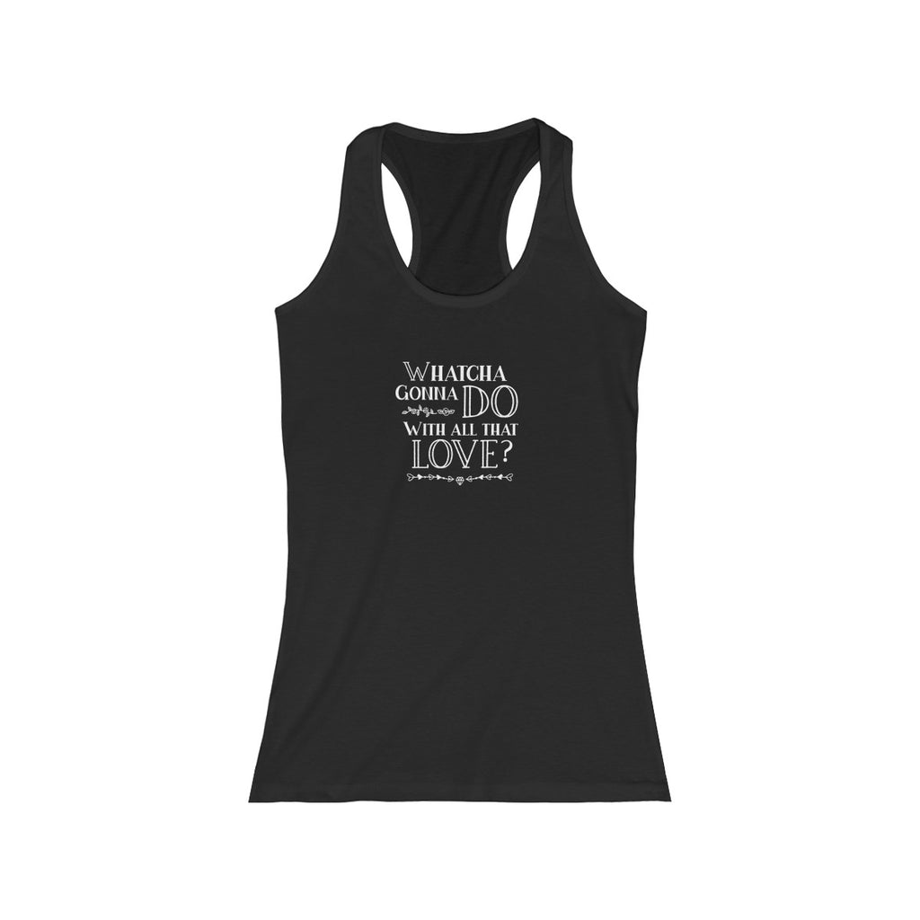 """Whatcha Gonna Do With All That Love"" Women's Racerback Tank"