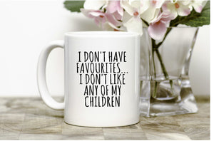 I don't have favourites...I don't like any of my children Mug,funny mug,coffee,tea