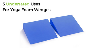 5 Underrated Uses For Yoga Foam Wedges