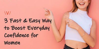 3 Fast & Easy Way to Boost Everyday Confidence for Women