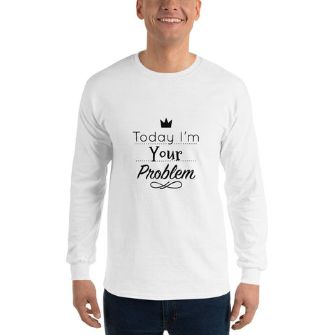 Today I Am Your Problem Long Sleeve T-Shirt