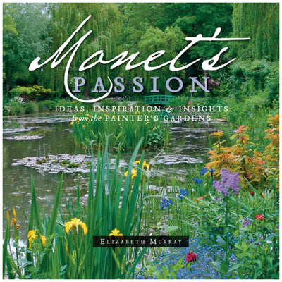 Monet's Passion: Ideas, Inspiration & Insights from the Painter's Garden by Elizabeth Murray