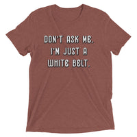 Don't ask me. I'm just a white belt. Unisex Tri-blend Tee