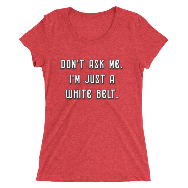 Don't Ask Me. I'm Just a White Belt. Ladies' Short Sleeve Triblend T-shirt